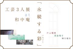 「永続する彩(いろどり)」 工芸3人展 at 和中庵